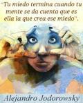 'Tu miedo termina cuando tu mente se da cuenta que es ella la que crea ese miedo'. Alejandro Jodorowsky.